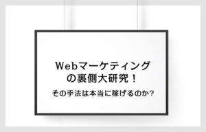 Webマーケティングの裏側大研究!その手法は本当に稼げるのか?