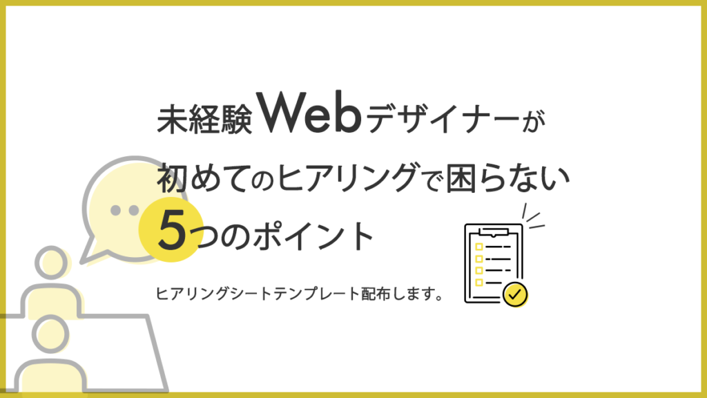 【ヒアリングシートテンプレ配布】未経験Webデザイナーが初めてのヒアリングで困らない5つのポイント